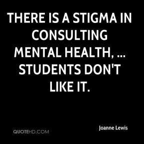 There is a stigma in consulting Mental Health, ... Students don't like it.