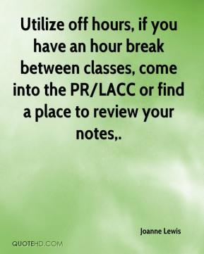 Utilize off hours, if you have an hour break between classes, come into the PR/LACC or find a place to review your notes.
