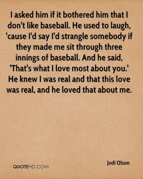 Jodi Olson  - I asked him if it bothered him that I don't like baseball. He used to laugh, 'cause I'd say I'd strangle somebody if they made me sit through three innings of baseball. And he said, 'That's what I love most about you.' He knew I was real and that this love was real, and he loved that about me.