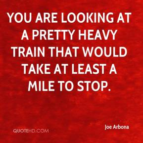 Joe Arbona  - You are looking at a pretty heavy train that would take at least a mile to stop.