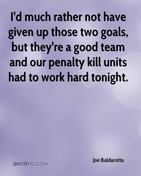 Joe Baldarotta  - I'd much rather not have given up those two goals, but they're a good team and our penalty kill units had to work hard tonight.