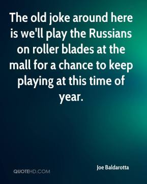 Joe Baldarotta  - The old joke around here is we'll play the Russians on roller blades at the mall for a chance to keep playing at this time of year.
