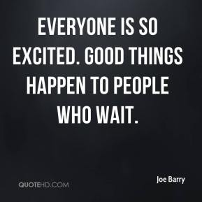 Joe Barry  - Everyone is so excited. Good things happen to people who wait.