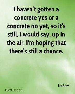 Joe Barry  - I haven't gotten a concrete yes or a concrete no yet, so it's still, I would say, up in the air. I'm hoping that there's still a chance.