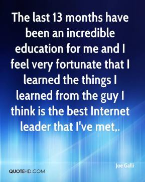 The last 13 months have been an incredible education for me and I feel very fortunate that I learned the things I learned from the guy I think is the best Internet leader that I've met.