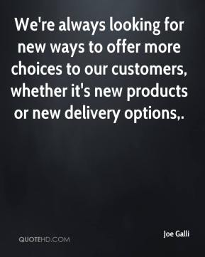Joe Galli  - We're always looking for new ways to offer more choices to our customers, whether it's new products or new delivery options.