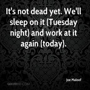 Joe Maloof  - It's not dead yet. We'll sleep on it (Tuesday night) and work at it again (today).