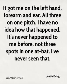Joe McEwing  - It got me on the left hand, forearm and ear. All three on one pitch. I have no idea how that happened. It's never happened to me before, not three spots in one at-bat. I've never seen that.