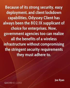 Joe Ryan  - Because of its strong security, easy deployment, and client lockdown capabilities, Odyssey Client has always been the 802.1X supplicant of choice for enterprises. Now, government agencies too can realize all the benefits of a wireless infrastructure without compromising the stringent security requirements they must adhere to.