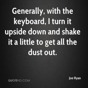 Joe Ryan  - Generally, with the keyboard, I turn it upside down and shake it a little to get all the dust out.
