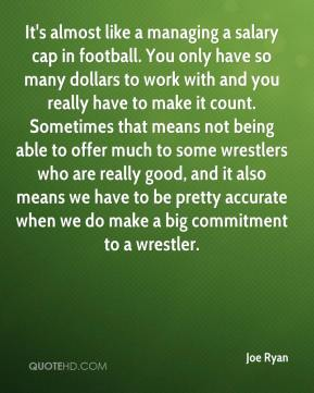 Joe Ryan  - It's almost like a managing a salary cap in football. You only have so many dollars to work with and you really have to make it count. Sometimes that means not being able to offer much to some wrestlers who are really good, and it also means we have to be pretty accurate when we do make a big commitment to a wrestler.
