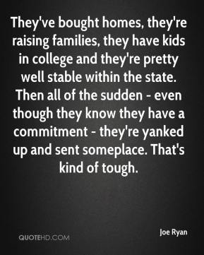 Joe Ryan  - They've bought homes, they're raising families, they have kids in college and they're pretty well stable within the state. Then all of the sudden - even though they know they have a commitment - they're yanked up and sent someplace. That's kind of tough.