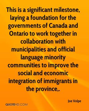 Joe Volpe  - This is a significant milestone, laying a foundation for the governments of Canada and Ontario to work together in collaboration with municipalities and official language minority communities to improve the social and economic integration of immigrants in the province.