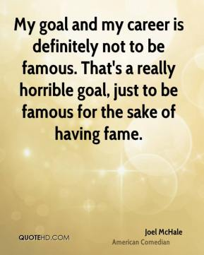Joel McHale - My goal and my career is definitely not to be famous. That's a really horrible goal, just to be famous for the sake of having fame.
