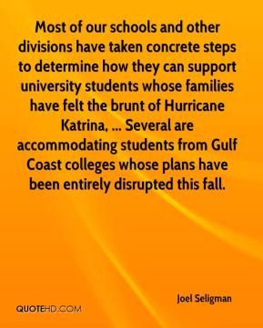 Joel Seligman  - Most of our schools and other divisions have taken concrete steps to determine how they can support university students whose families have felt the brunt of Hurricane Katrina, ... Several are accommodating students from Gulf Coast colleges whose plans have been entirely disrupted this fall.