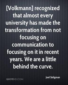 Joel Seligman  - [Volkmann] recognized that almost every university has made the transformation from not focusing on communication to focusing on it in recent years. We are a little behind the curve.