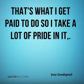 Joey Goodspeed  - That's what I get paid to do so I take a lot of pride in it.