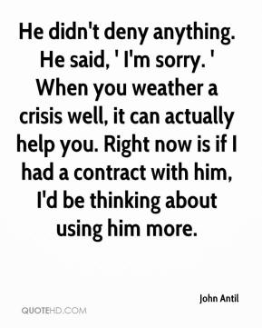 John Antil  - He didn't deny anything. He said, ' I'm sorry. ' When you weather a crisis well, it can actually help you. Right now is if I had a contract with him, I'd be thinking about using him more.