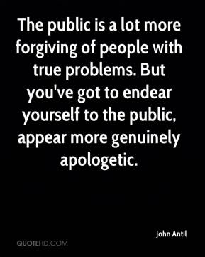 John Antil  - The public is a lot more forgiving of people with true problems. But you've got to endear yourself to the public, appear more genuinely apologetic.