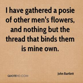 John Bartlett  - I have gathered a posie of other men's flowers, and nothing but the thread that binds them is mine own.