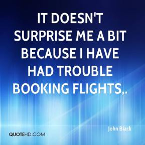 John Black  - It doesn't surprise me a bit because I have had trouble booking flights.