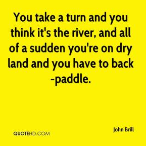 John Brill  - You take a turn and you think it's the river, and all of a sudden you're on dry land and you have to back-paddle.