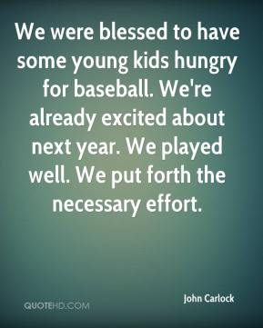 John Carlock  - We were blessed to have some young kids hungry for baseball. We're already excited about next year. We played well. We put forth the necessary effort.