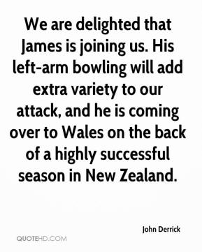John Derrick  - We are delighted that James is joining us. His left-arm bowling will add extra variety to our attack, and he is coming over to Wales on the back of a highly successful season in New Zealand.