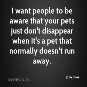 John Enos  - I want people to be aware that your pets just don't disappear when it's a pet that normally doesn't run away.