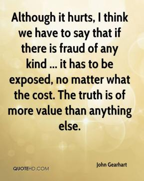 John Gearhart  - Although it hurts, I think we have to say that if there is fraud of any kind ... it has to be exposed, no matter what the cost. The truth is of more value than anything else.