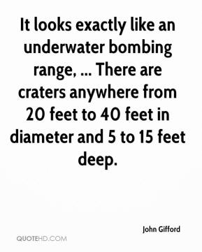 John Gifford  - It looks exactly like an underwater bombing range, ... There are craters anywhere from 20 feet to 40 feet in diameter and 5 to 15 feet deep.