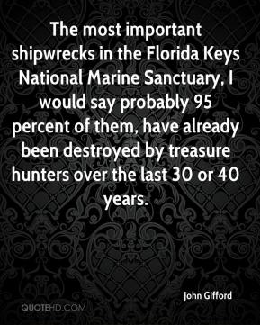 The most important shipwrecks in the Florida Keys National Marine Sanctuary, I would say probably 95 percent of them, have already been destroyed by treasure hunters over the last 30 or 40 years.