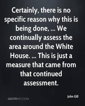 John Gill  - Certainly, there is no specific reason why this is being done, ... We continually assess the area around the White House. ... This is just a measure that came from that continued assessment.