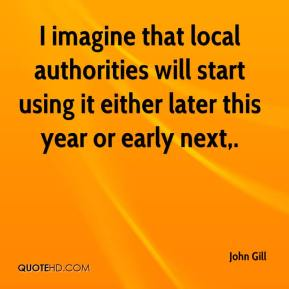 John Gill  - I imagine that local authorities will start using it either later this year or early next.