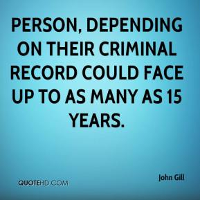 John Gill  - Person, depending on their criminal record could face up to as many as 15 years.