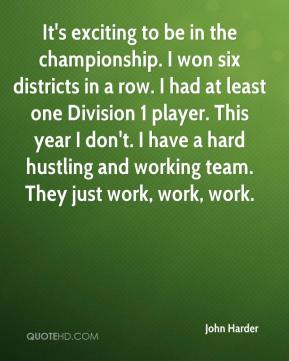 John Harder  - It's exciting to be in the championship. I won six districts in a row. I had at least one Division 1 player. This year I don't. I have a hard hustling and working team. They just work, work, work.