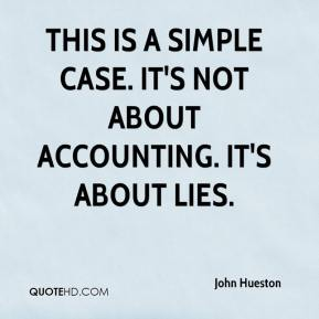 John Hueston  - This is a simple case. It's not about accounting. It's about lies.