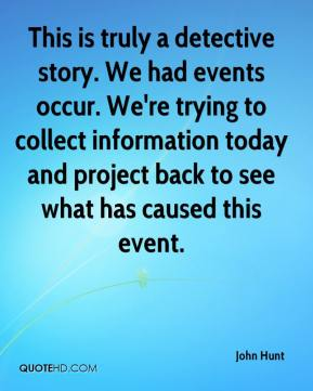 John Hunt  - This is truly a detective story. We had events occur. We're trying to collect information today and project back to see what has caused this event.