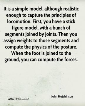John Hutchinson  - It is a simple model, although realistic enough to capture the principles of locomotion. First, you have a stick figure model, with a bunch of segments joined by joints. Then you assign weights to those segments and compute the physics of the posture. When the foot is joined to the ground, you can compute the forces.