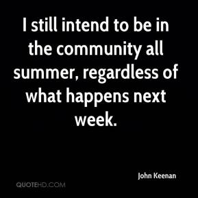 John Keenan  - I still intend to be in the community all summer, regardless of what happens next week.