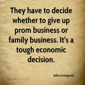 John Livengood  - They have to decide whether to give up prom business or family business. It's a tough economic decision.