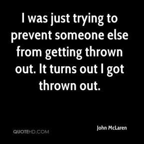 John McLaren  - I was just trying to prevent someone else from getting thrown out. It turns out I got thrown out.