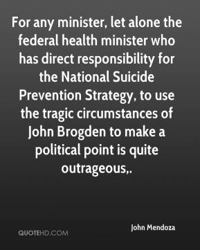 For any minister, let alone the federal health minister who has direct responsibility for the National Suicide Prevention Strategy, to use the tragic circumstances of John Brogden to make a political point is quite outrageous.