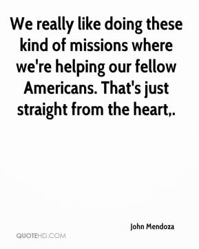 John Mendoza  - We really like doing these kind of missions where we're helping our fellow Americans. That's just straight from the heart.
