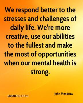 John Mendoza  - We respond better to the stresses and challenges of daily life. We're more creative, use our abilities to the fullest and make the most of opportunities when our mental health is strong.