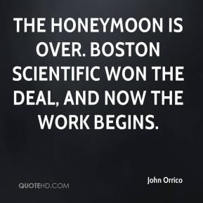 John Orrico  - The honeymoon is over. Boston Scientific won the deal, and now the work begins.