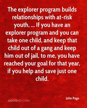 John Page  - The explorer program builds relationships with at-risk youth, ... If you have an explorer program and you can take one child, and keep that child out of a gang and keep him out of jail, to me, you have reached your goal for that year, if you help and save just one child.