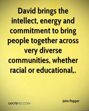 John Pepper  - David brings the intellect, energy and commitment to bring people together across very diverse communities, whether racial or educational.
