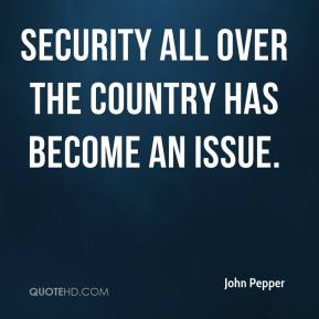 John Pepper  - Security all over the country has become an issue.