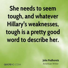 She needs to seem tough, and whatever Hillary's weaknesses, tough is a pretty good word to describe her.